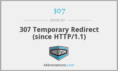 307 - 307 Temporary Redirect (since HTTP/1.1)