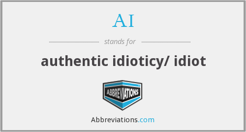 AI - authentic idioticy/ idiot