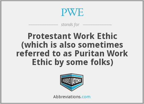 PWE - Protestant Work Ethic (which is also sometimes referred to as Puritan Work Ethic by some folks)
