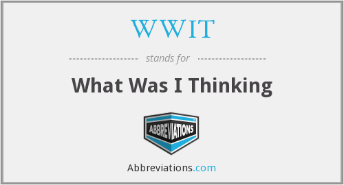 WWIT - What Was I Thinking
