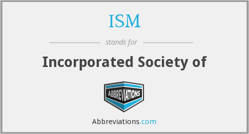 ISM - Incorporated Society of