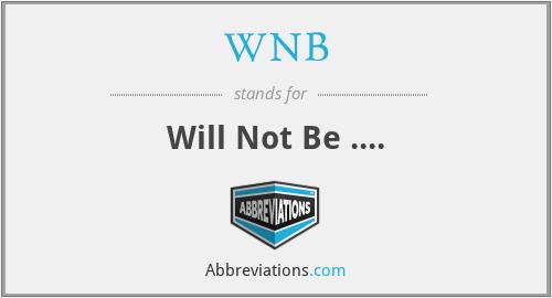 WNB - Will Not Be ....
