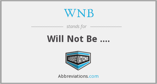 WNB - Will Not Be ....