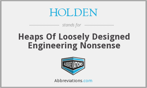 HOLDEN - Heaps Of Loosely Designed Engineering Nonsense
