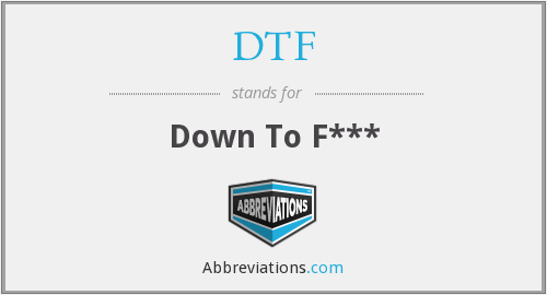 DTF - down to F***