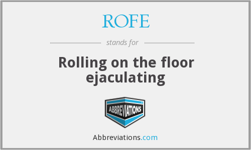 ROFE - Rolling on the floor ejaculating