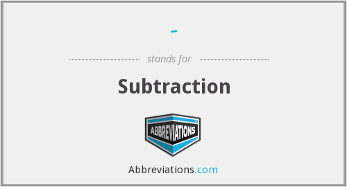 - - Subtraction