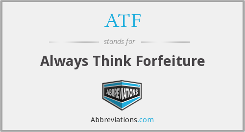 ATF - Always Think Forfeiture