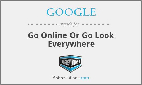 GOOGLE - Go Online Or Go Look Everywhere
