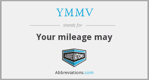 YMMV - Your mileage may