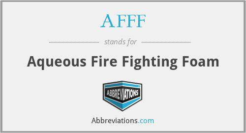 AFFF - Aqueous Fire Fighting Foam