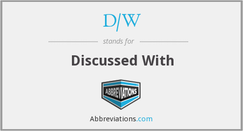 D/W - Discussed With