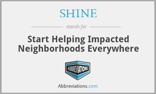 SHINE - Start Helping Impacted Neighborhoods Everywhere