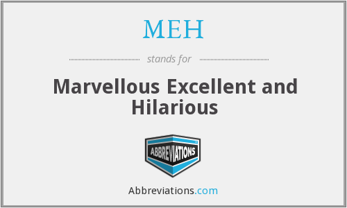 MEH - marvellous excellent and hilarious