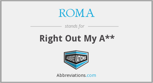 ROMA - Right Out My A**