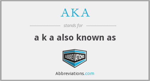 AKA - a k a also known as