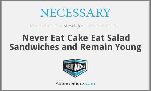 NECESSARY - Never Eat Cake Eat Salad Sandwiches and Remain Young