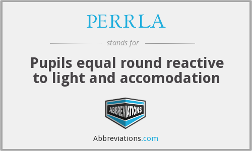 PERRLA - Pupils equal round reactive to light and accomodation