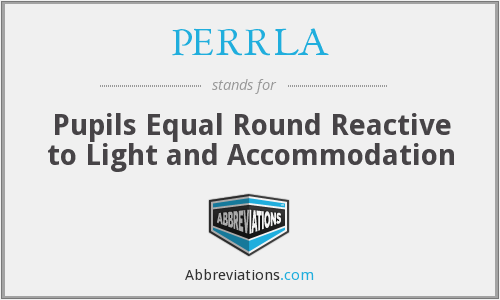 PERRLA - Pupils Equal Round Reactive to Light and Accommodation
