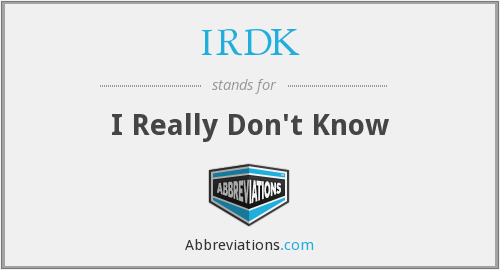 IRDK - I Really Don't Know