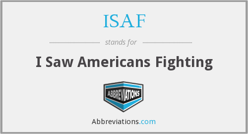 ISAF - I Saw Americans Fighting