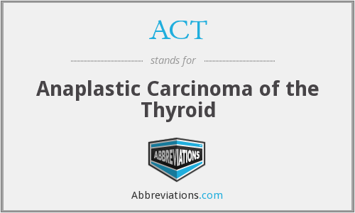 ACT - Anaplastic Carcinoma of the Thyroid