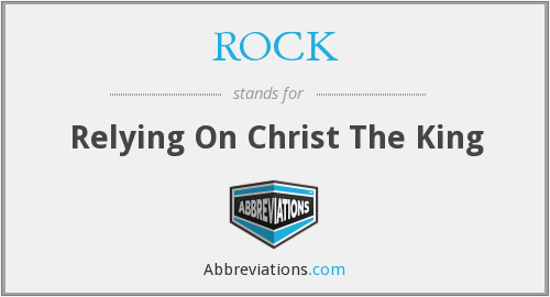 ROCK - Relying On Christ The King