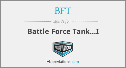 BFT - Battle Force Tank…I