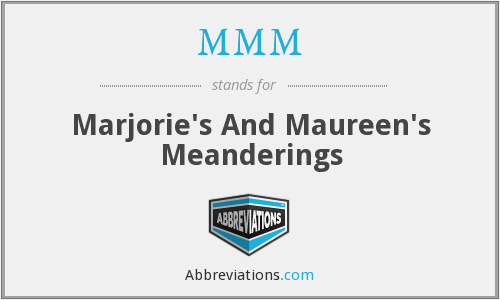 MMM - Marjorie's And Maureen's Meanderings