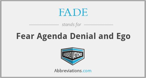 FADE - Fear Agenda Denial and Ego