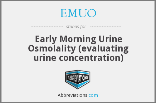 EMUO - Early Morning Urine Osmolality (evaluating urine concentration)