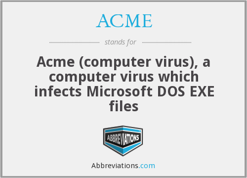ACME - Acme (computer virus), a computer virus which infects Microsoft DOS EXE files