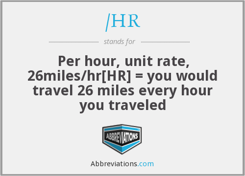 /HR - Per hour, unit rate, 26miles/hr[HR] = you would travel 26 miles every hour you traveled