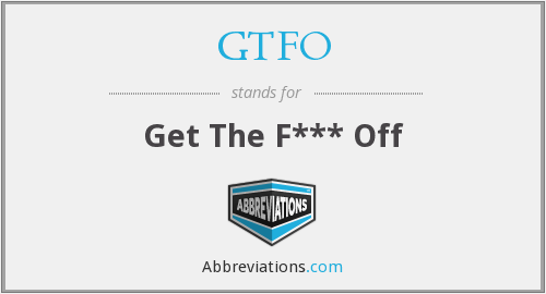 GTFO - Get The F*** Off