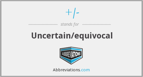 +/- - Uncertain/equivocal