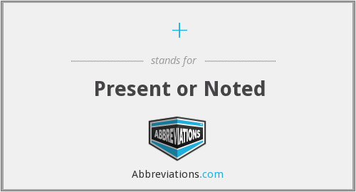 + - Present or Noted