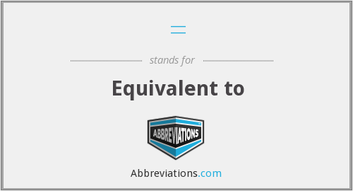 = - Equivalent to