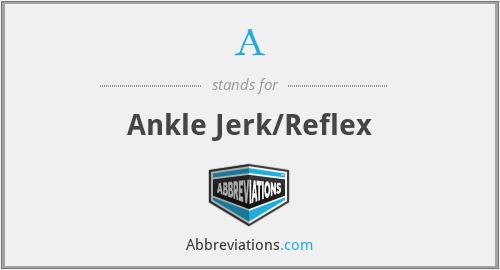 A - Ankle Jerk/Reflex