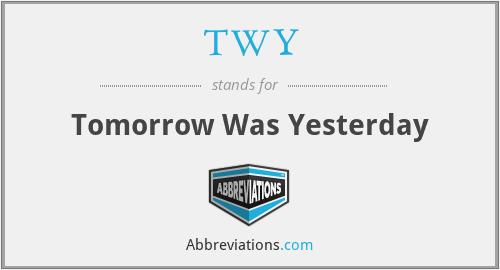 TWY - Tomorrow Was Yesterday