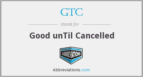 GTC - Good unTil Cancelled