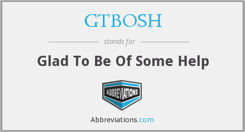 GTBOSH - Glad To Be Of Some Help