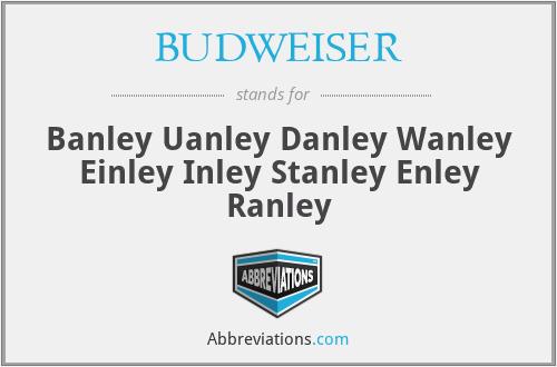 BUDWEISER - Banley Uanley Danley Wanley Einley Inley Stanley Enley Ranley