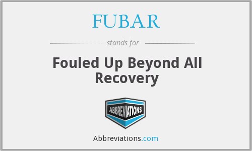 FUBAR - Fouled Up Beyond All Recovery