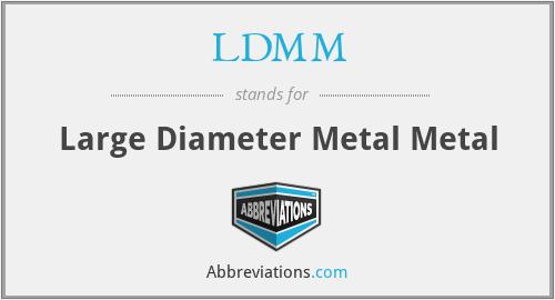 LDMM - Large Diameter Metal Metal