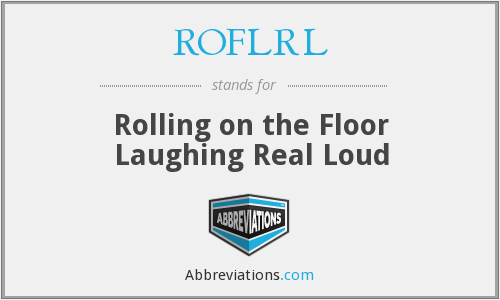 ROFLRL - Rolling on the Floor Laughing Real Loud