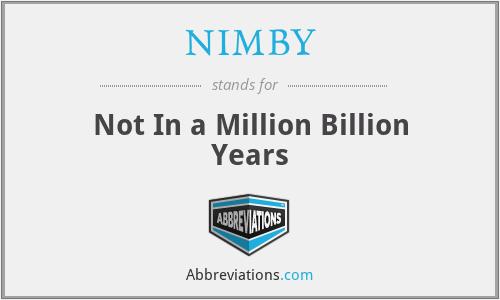 NIMBY - Not In a Million Billion Years