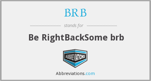 BRB - Be RightBackSome brb