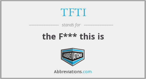 TFTI - the F*** this is