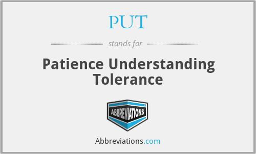 PUT - Patience Understanding Tolerance