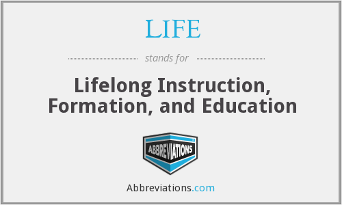 LIFE - Lifelong Instruction, Formation, and Education